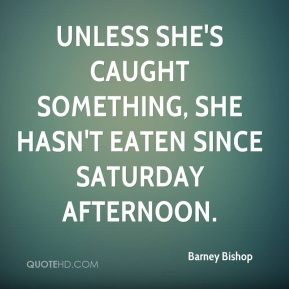 Unless she's caught something, she hasn't eaten since Saturday afternoon.