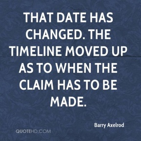 Barry Axelrod - That date has changed. The timeline moved up as to when the claim has to be made.
