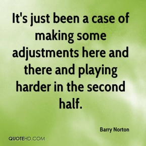 Barry Norton - It's just been a case of making some adjustments here and there and playing harder in the second half.