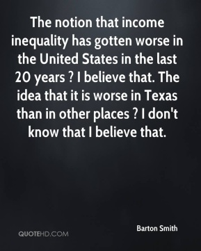 The notion that income inequality has gotten worse in the United States in the last 20 years ? I believe that. The idea that it is worse in Texas than in other places ? I don't know that I believe that.