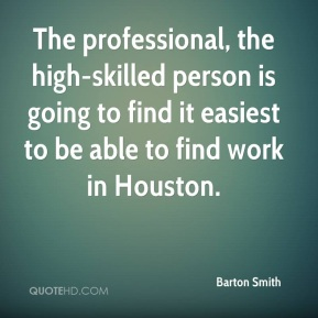 Barton Smith - The professional, the high-skilled person is going to find it easiest to be able to find work in Houston.