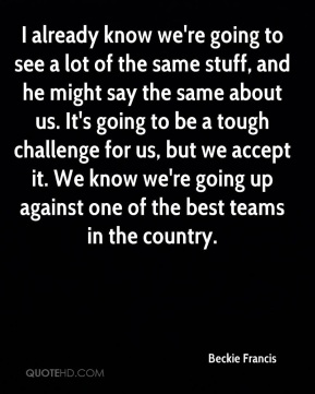 I already know we're going to see a lot of the same stuff, and he might say the same about us. It's going to be a tough challenge for us, but we accept it. We know we're going up against one of the best teams in the country.
