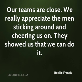 Beckie Francis - Our teams are close. We really appreciate the men sticking around and cheering us on. They showed us that we can do it.