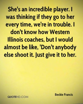 Beckie Francis - She's an incredible player. I was thinking if they go to her every time, we're in trouble. I don't know how Western Illinois coaches, but I would almost be like, 'Don't anybody else shoot it. Just give it to her.