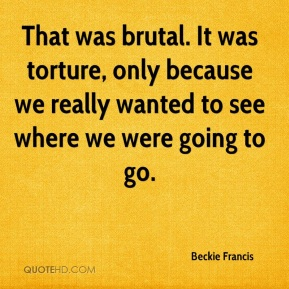 Beckie Francis - That was brutal. It was torture, only because we really wanted to see where we were going to go.
