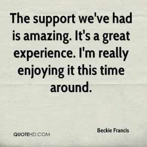 Beckie Francis - The support we've had is amazing. It's a great experience. I'm really enjoying it this time around.