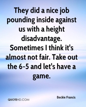 Beckie Francis - They did a nice job pounding inside against us with a height disadvantage. Sometimes I think it's almost not fair. Take out the 6-5 and let's have a game.