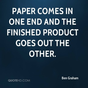 Ben Graham - Paper comes in one end and the finished product goes out the other.