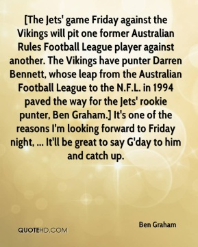 [The Jets' game Friday against the Vikings will pit one former Australian Rules Football League player against another. The Vikings have punter Darren Bennett, whose leap from the Australian Football League to the N.F.L. in 1994 paved the way for the Jets' rookie punter, Ben Graham.] It's one of the reasons I'm looking forward to Friday night, ... It'll be great to say G'day to him and catch up.