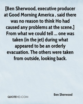 [Ben Sherwood, executive producer at Good Morning America , said there was no reason to think Ho had caused any problems at the scene.] From what we could tell ... one was taken (in the jet) during what appeared to be an orderly evacuation. The others were taken from outside, looking back.