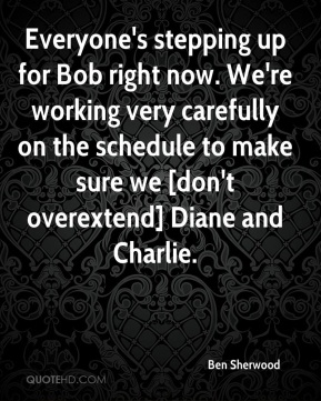 Everyone's stepping up for Bob right now. We're working very carefully on the schedule to make sure we [don't overextend] Diane and Charlie.