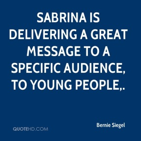 Bernie Siegel - Sabrina is delivering a great message to a specific audience, to young people.