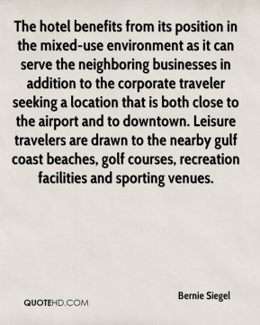 Bernie Siegel - The hotel benefits from its position in the mixed-use environment as it can serve the neighboring businesses in addition to the corporate traveler seeking a location that is both close to the airport and to downtown. Leisure travelers are drawn to the nearby gulf coast beaches, golf courses, recreation facilities and sporting venues.