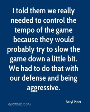 Beryl Piper - I told them we really needed to control the tempo of the game because they would probably try to slow the game down a little bit. We had to do that with our defense and being aggressive.