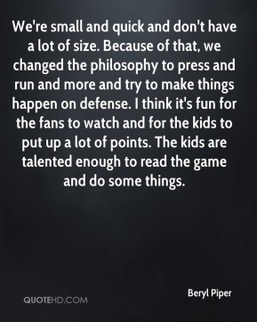 We're small and quick and don't have a lot of size. Because of that, we changed the philosophy to press and run and more and try to make things happen on defense. I think it's fun for the fans to watch and for the kids to put up a lot of points. The kids are talented enough to read the game and do some things.