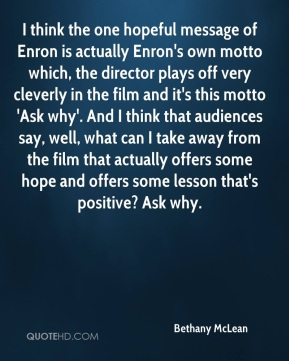 Bethany McLean - I think the one hopeful message of Enron is actually Enron's own motto which, the director plays off very cleverly in the film and it's this motto 'Ask why'. And I think that audiences say, well, what can I take away from the film that actually offers some hope and offers some lesson that's positive? Ask why.