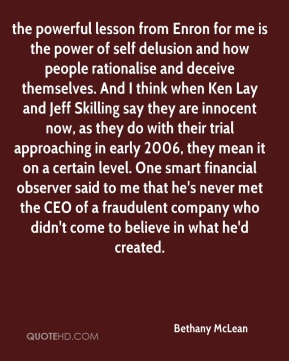 Bethany McLean - the powerful lesson from Enron for me is the power of self delusion and how people rationalise and deceive themselves. And I think when Ken Lay and Jeff Skilling say they are innocent now, as they do with their trial approaching in early 2006, they mean it on a certain level. One smart financial observer said to me that he's never met the CEO of a fraudulent company who didn't come to believe in what he'd created.