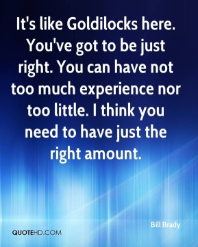 Bill Brady - It's like Goldilocks here. You've got to be just right. You can have not too much experience nor too little. I think you need to have just the right amount.