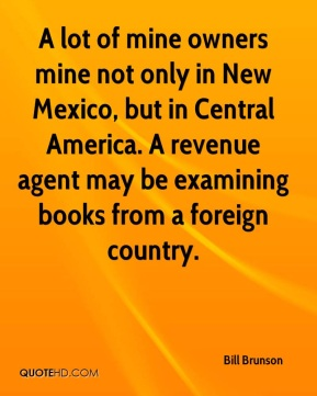 Bill Brunson - A lot of mine owners mine not only in New Mexico, but in Central America. A revenue agent may be examining books from a foreign country.
