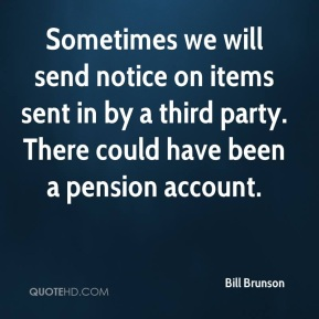 Bill Brunson - Sometimes we will send notice on items sent in by a third party. There could have been a pension account.