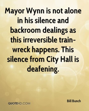 Bill Bunch - Mayor Wynn is not alone in his silence and backroom dealings as this irreversible train-wreck happens. This silence from City Hall is deafening.