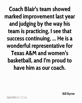Bill Byrne - Coach Blair's team showed marked improvement last year and judging by the way his team is practicing, I see that success continuing, ... He is a wonderful representative for Texas A&M and women's basketball, and I'm proud to have him as our coach.