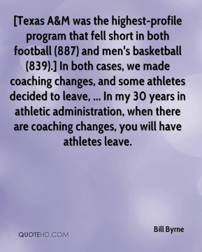 Bill Byrne - [Texas A&M was the highest-profile program that fell short in both football (887) and men's basketball (839).] In both cases, we made coaching changes, and some athletes decided to leave, ... In my 30 years in athletic administration, when there are coaching changes, you will have athletes leave.