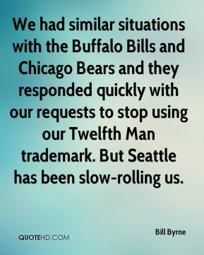 Bill Byrne - We had similar situations with the Buffalo Bills and Chicago Bears and they responded quickly with our requests to stop using our Twelfth Man trademark. But Seattle has been slow-rolling us.
