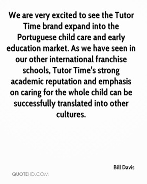 Bill Davis - We are very excited to see the Tutor Time brand expand into the Portuguese child care and early education market. As we have seen in our other international franchise schools, Tutor Time's strong academic reputation and emphasis on caring for the whole child can be successfully translated into other cultures.