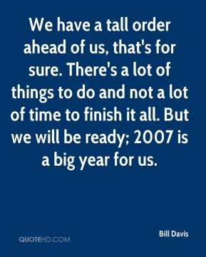 We have a tall order ahead of us, that's for sure. There's a lot of things to do and not a lot of time to finish it all. But we will be ready; 2007 is a big year for us.