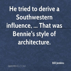 Bill Jenkins - He tried to derive a Southwestern influence, ... That was Bennie's style of architecture.