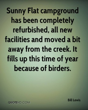 Bill Lewis - Sunny Flat campground has been completely refurbished, all new facilities and moved a bit away from the creek. It fills up this time of year because of birders.