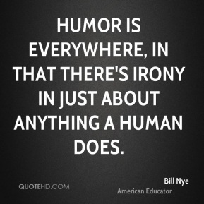Bill Nye - Humor is everywhere, in that there's irony in just about anything a human does.