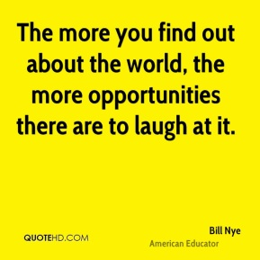 The more you find out about the world, the more opportunities there are to laugh at it.