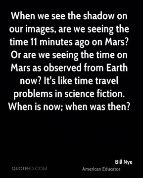 Bill Nye - When we see the shadow on our images, are we seeing the time 11 minutes ago on Mars? Or are we seeing the time on Mars as observed from Earth now? It's like time travel problems in science fiction. When is now; when was then?