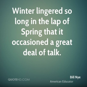 Winter lingered so long in the lap of Spring that it occasioned a great deal of talk.