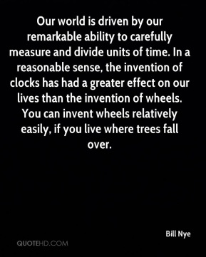 Bill Nye - Our world is driven by our remarkable ability to carefully measure and divide units of time. In a reasonable sense, the invention of clocks has had a greater effect on our lives than the invention of wheels. You can invent wheels relatively easily, if you live where trees fall over.