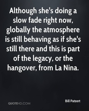 Bill Patzert - Although she's doing a slow fade right now, globally the atmosphere is still behaving as if she's still there and this is part of the legacy, or the hangover, from La Nina.