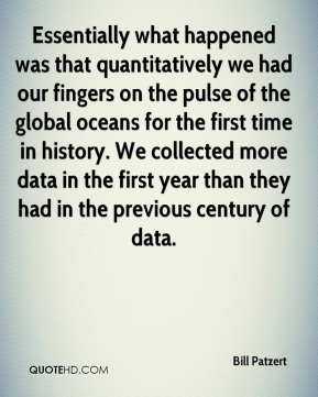 Essentially what happened was that quantitatively we had our fingers on the pulse of the global oceans for the first time in history. We collected more data in the first year than they had in the previous century of data.