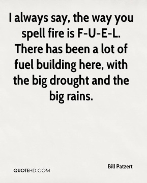 I always say, the way you spell fire is F-U-E-L. There has been a lot of fuel building here, with the big drought and the big rains.