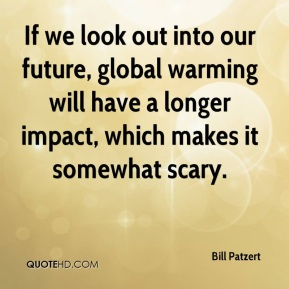 If we look out into our future, global warming will have a longer impact, which makes it somewhat scary.