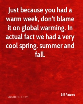 Just because you had a warm week, don't blame it on global warming. In actual fact we had a very cool spring, summer and fall.