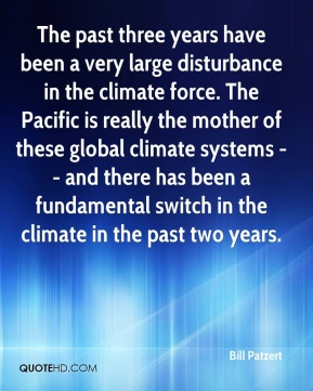 The past three years have been a very large disturbance in the climate force. The Pacific is really the mother of these global climate systems -- and there has been a fundamental switch in the climate in the past two years.
