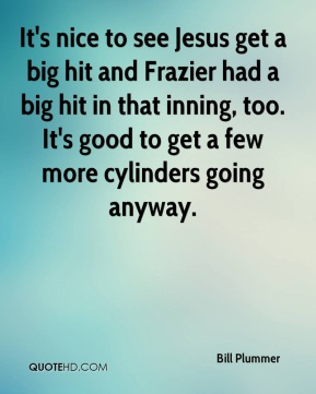 Bill Plummer - It's nice to see Jesus get a big hit and Frazier had a big hit in that inning, too. It's good to get a few more cylinders going anyway.