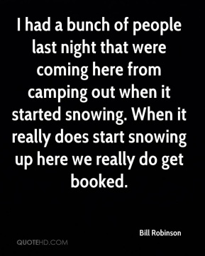 Bill Robinson - I had a bunch of people last night that were coming here from camping out when it started snowing. When it really does start snowing up here we really do get booked.