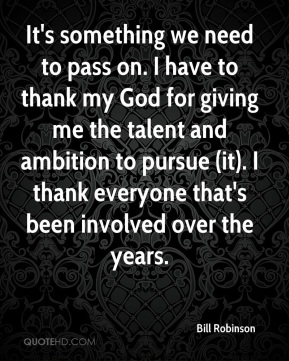 Bill Robinson - It's something we need to pass on. I have to thank my God for giving me the talent and ambition to pursue (it). I thank everyone that's been involved over the years.