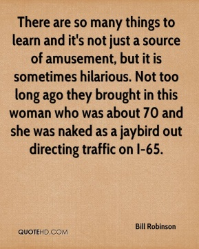 Bill Robinson - There are so many things to learn and it's not just a source of amusement, but it is sometimes hilarious. Not too long ago they brought in this woman who was about 70 and she was naked as a jaybird out directing traffic on I-65.
