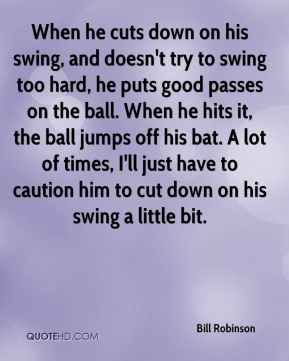Bill Robinson - When he cuts down on his swing, and doesn't try to swing too hard, he puts good passes on the ball. When he hits it, the ball jumps off his bat. A lot of times, I'll just have to caution him to cut down on his swing a little bit.