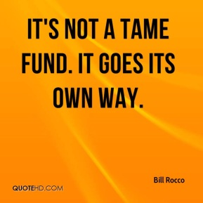 Bill Rocco - It's not a tame fund. It goes its own way.