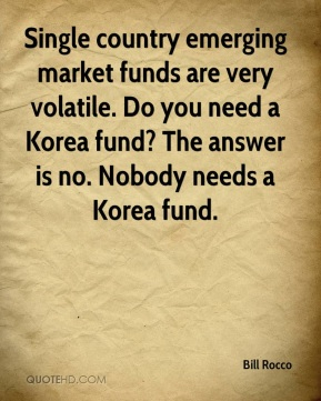 Single country emerging market funds are very volatile. Do you need a Korea fund? The answer is no. Nobody needs a Korea fund.